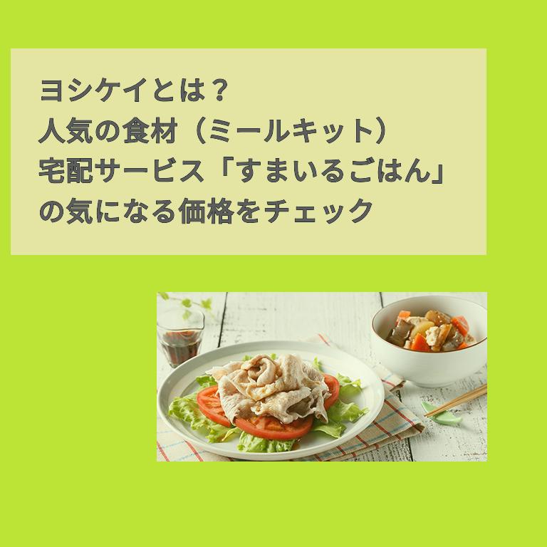 ヨシケイとは?人気の食材(ミールキット)宅配サービス「すまいるごはん」の気になる価格をチェック